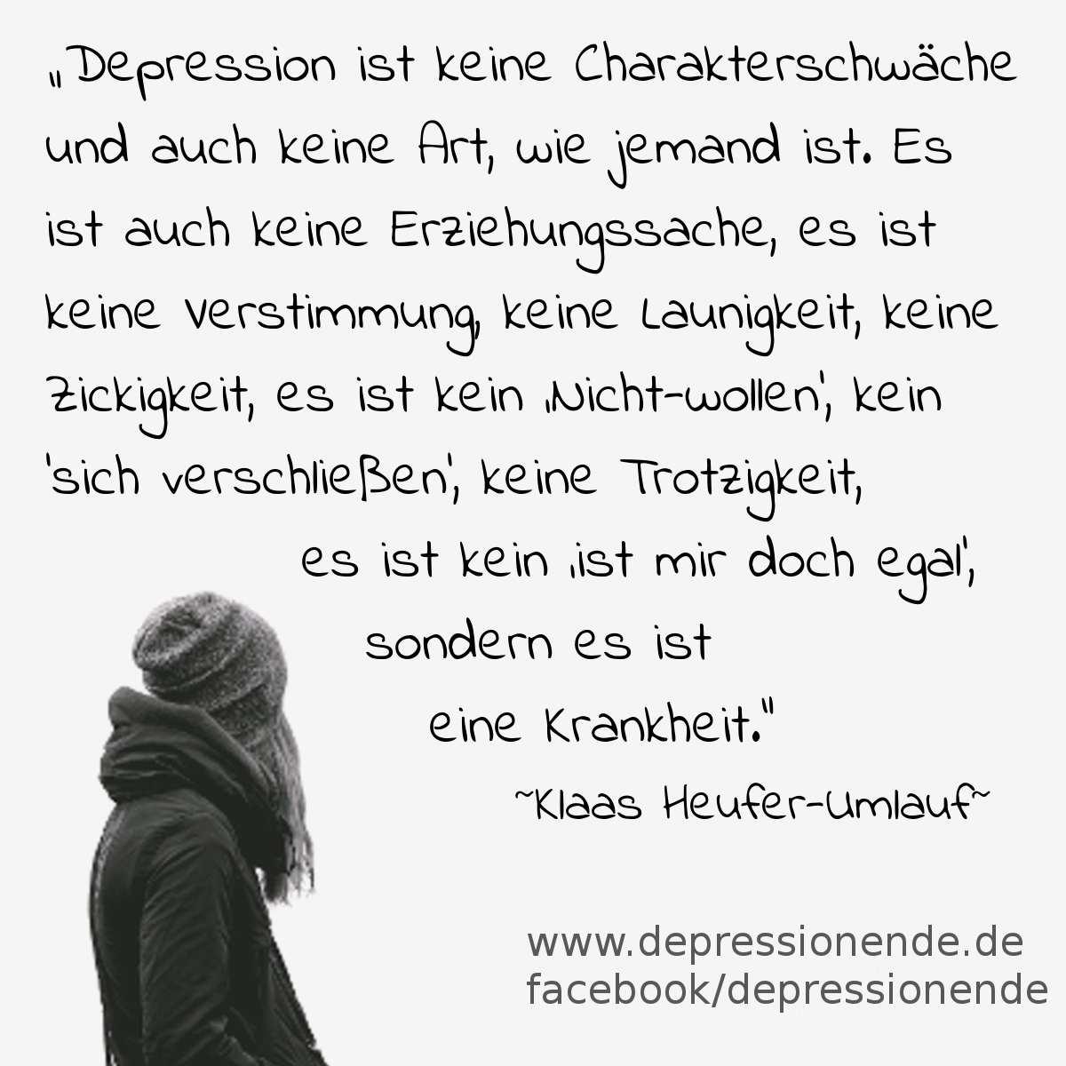 """Spruchbild: Depression ist keine Charakterschwäche und auch keine Art, wie jemand ist. Es ist auch keine Erziehungssache, es ist keine Verstimmung, keine Launigkeit, keine Zickigkeit, es ist kein 'Nicht-wollen', kein 'sich verschließen', keine Trotzigkeit, es ist kein 'ist mir doch egal', sondern es ist eine Krankheit. Klaas Heufer Umlauf"""""""